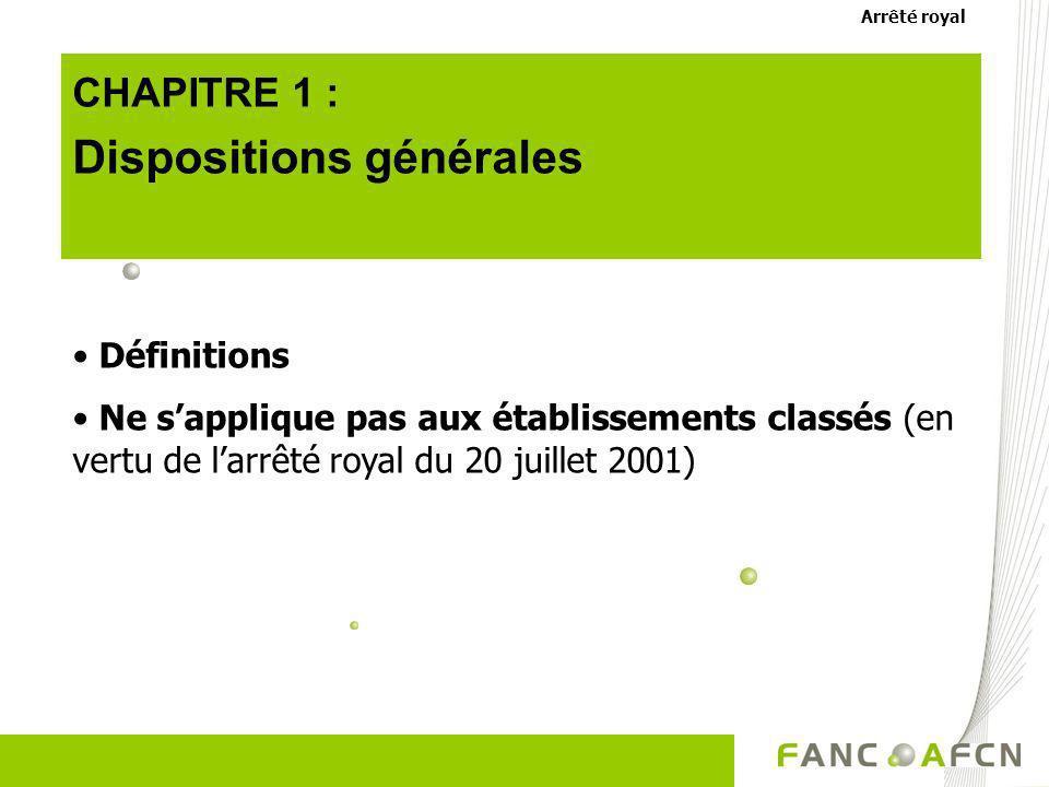 CHAPITRE 1 : Dispositions générales Définitions Ne sapplique pas aux établissements classés (en vertu de larrêté royal du 20 juillet 2001) Arrêté roya