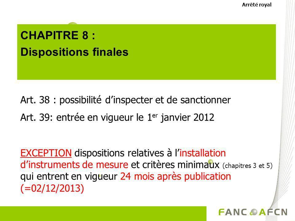 CHAPITRE 8 : Dispositions finales Art. 38 : possibilité dinspecter et de sanctionner Art. 39: entrée en vigueur le 1 er janvier 2012 EXCEPTION disposi