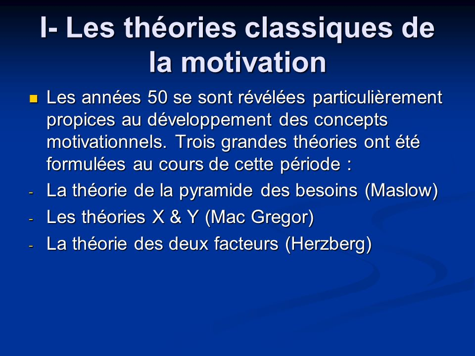 I- Les théories classiques de la motivation Les années 50 se sont révélées particulièrement propices au développement des concepts motivationnels. Tro
