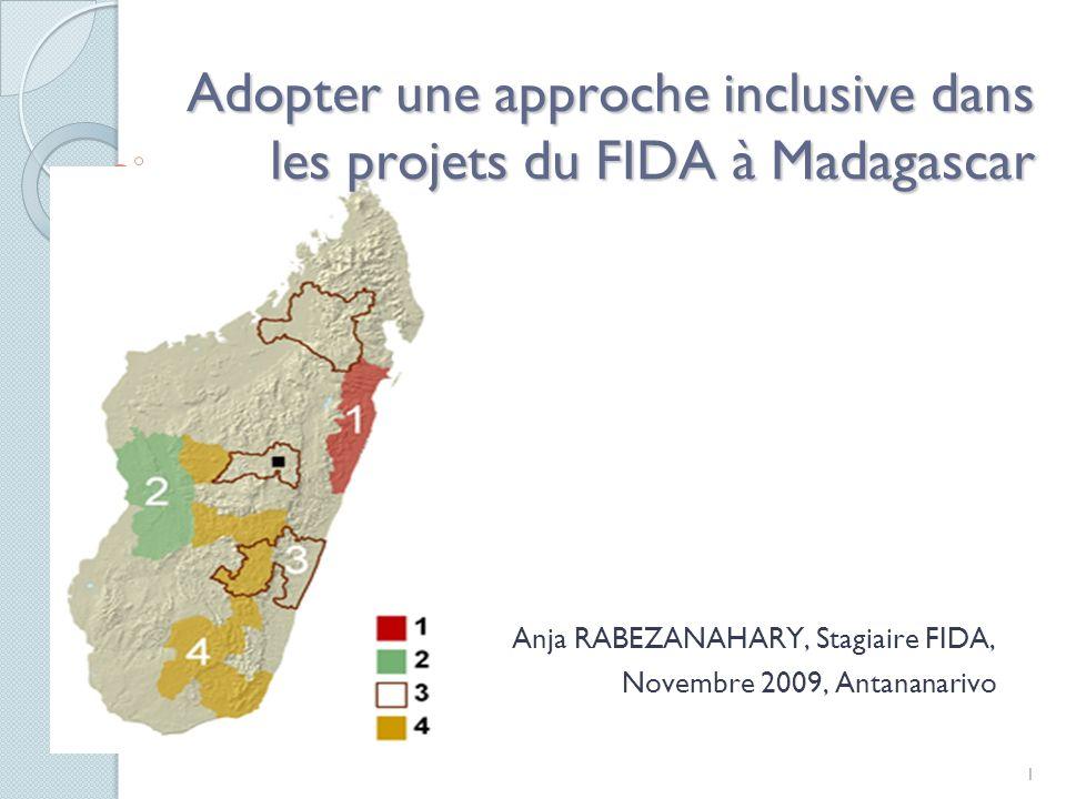 1 Adopter une approche inclusive dans les projets du FIDA à Madagascar Anja RABEZANAHARY, Stagiaire FIDA, Novembre 2009, Antananarivo
