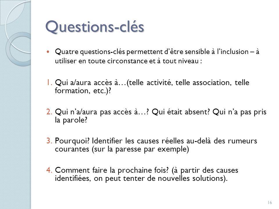16 Questions-clés Quatre questions-clés permettent dêtre sensible à linclusion – à utiliser en toute circonstance et à tout niveau : 1.