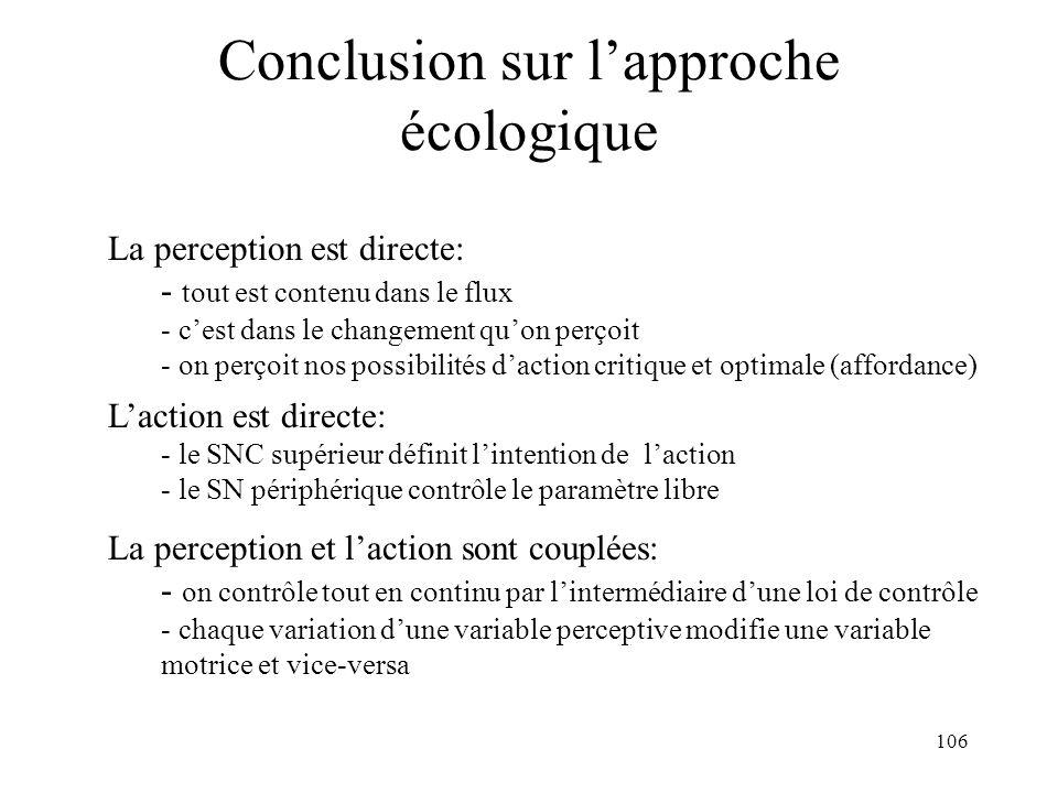 106 Conclusion sur lapproche écologique La perception est directe: - tout est contenu dans le flux - cest dans le changement quon perçoit - on perçoit