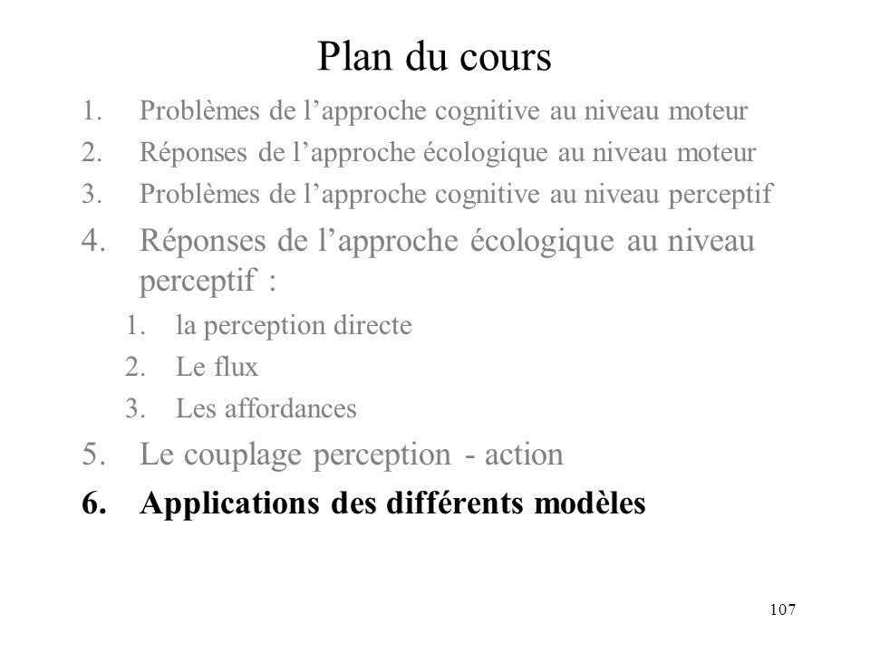 107 Plan du cours 1.Problèmes de lapproche cognitive au niveau moteur 2.Réponses de lapproche écologique au niveau moteur 3.Problèmes de lapproche cog