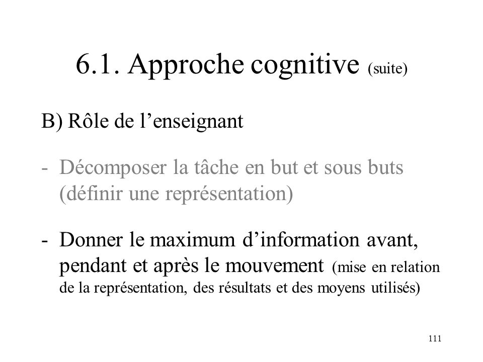 111 6.1. Approche cognitive (suite) B) Rôle de lenseignant -Décomposer la tâche en but et sous buts (définir une représentation) -Donner le maximum di