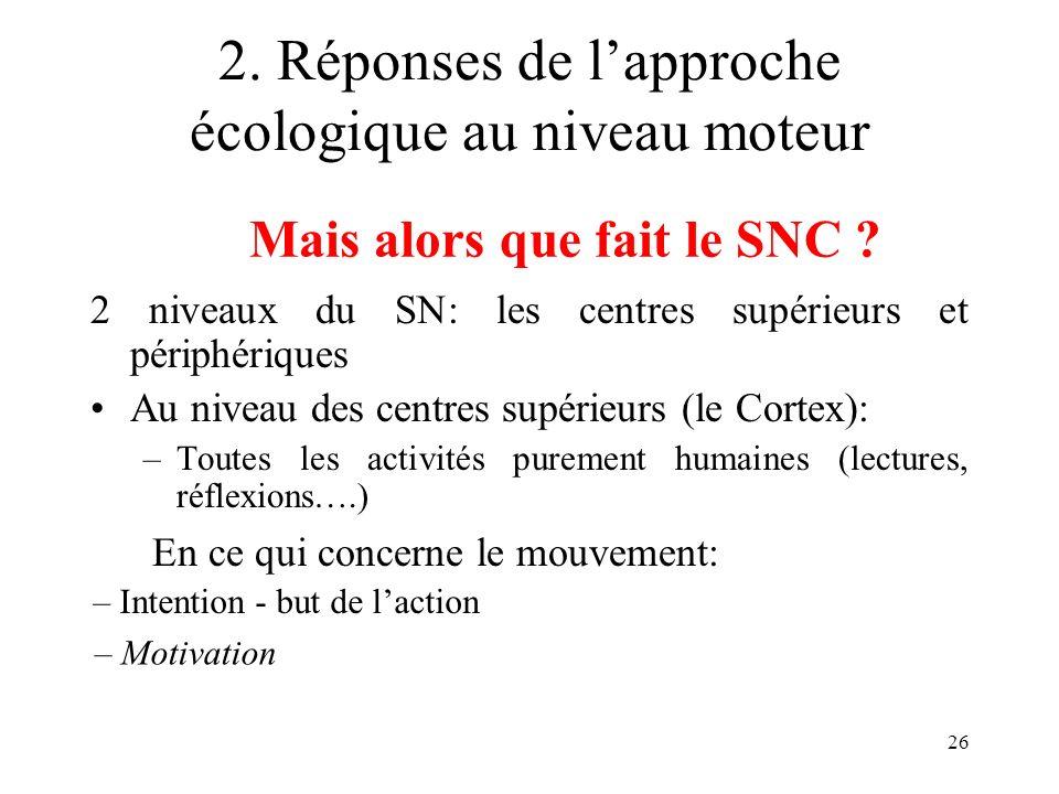 26 2. Réponses de lapproche écologique au niveau moteur 2 niveaux du SN: les centres supérieurs et périphériques Au niveau des centres supérieurs (le