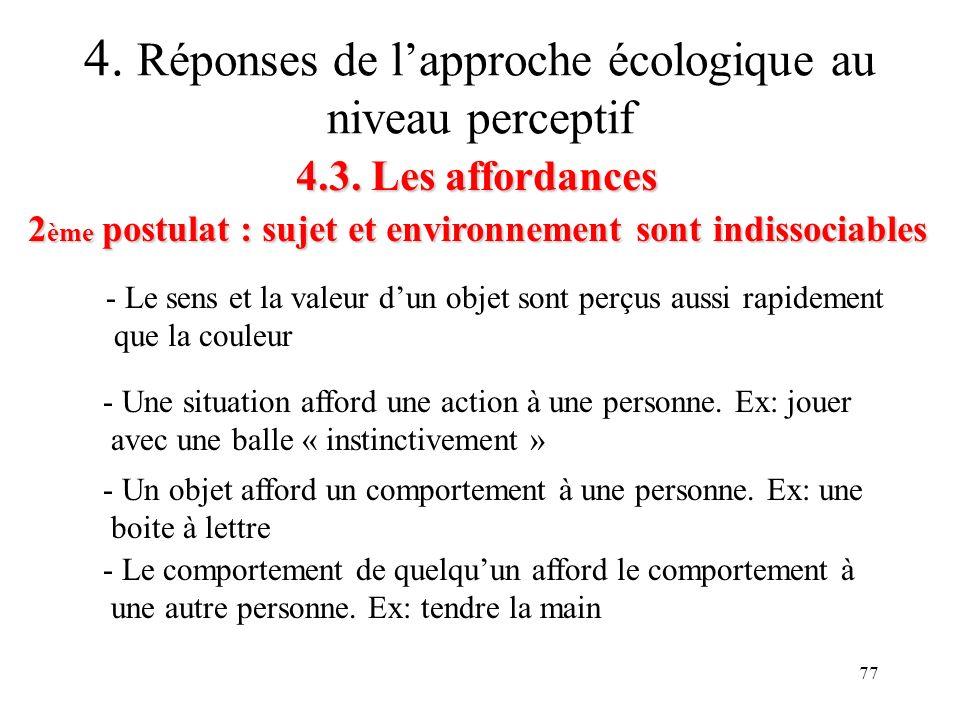 77 4.3. Les affordances 2 ème postulat : sujet et environnement sont indissociables 4. Réponses de lapproche écologique au niveau perceptif - Le sens