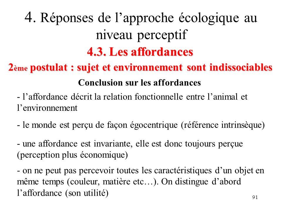 91 4.3. Les affordances 2 ème postulat : sujet et environnement sont indissociables 4. Réponses de lapproche écologique au niveau perceptif Conclusion
