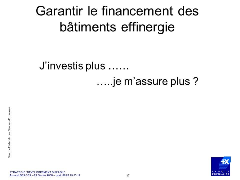STRATEGIE / DEVELOPPEMENT DURABLE Arnaud BERGER – 22 février 2008 – port. 06 76 75 53 17 Banque Fédérale des Banques Populaires 17 Garantir le finance