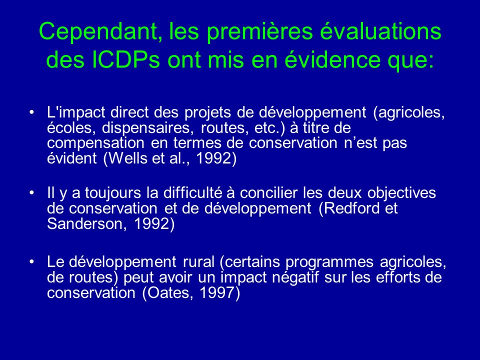 Cependant, les premières évaluations des ICDPs ont mis en évidence que: L impact direct des projets de développement (agricoles, écoles, dispensaires, routes, etc.) à titre de compensation en termes de conservation nest pas évident (Wells et al., 1992) Il y a toujours la difficulté à concilier les deux objectives de conservation et de développement (Redford et Sanderson, 1992) Le développement rural (certains programmes agricoles, de routes) peut avoir un impact négatif sur les efforts de conservation (Oates, 1997)