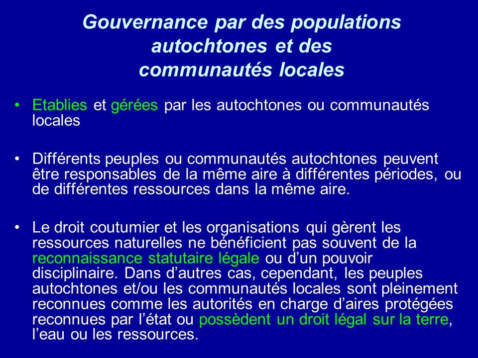 Gouvernance par des populations autochtones et des communautés locales Etablies et gérées par les autochtones ou communautés locales Différents peuples ou communautés autochtones peuvent être responsables de la même aire à différentes périodes, ou de différentes ressources dans la même aire.