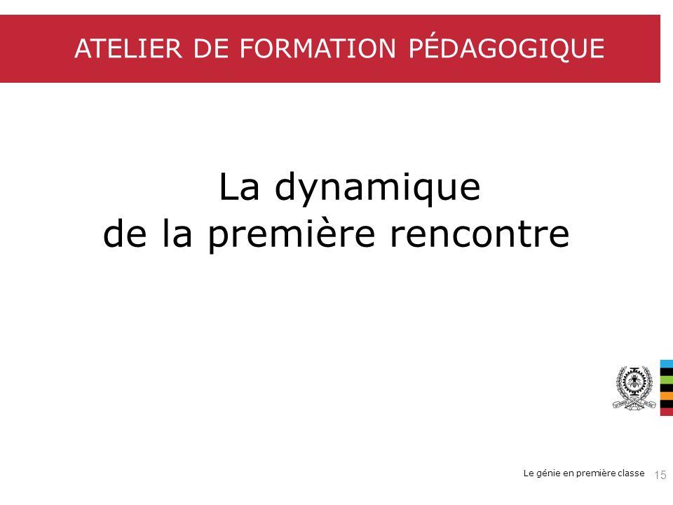 Le génie en première classe ATELIER DE FORMATION PÉDAGOGIQUE La dynamique de la première rencontre 15