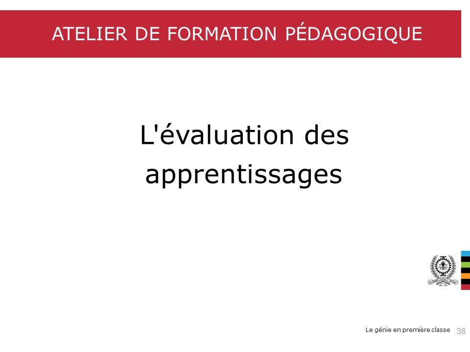 Le génie en première classe ATELIER DE FORMATION PÉDAGOGIQUE L'évaluation des apprentissages 38