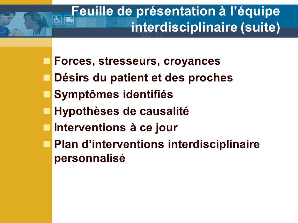 Forces, stresseurs, croyances Désirs du patient et des proches Symptômes identifiés Hypothèses de causalité Interventions à ce jour Plan dinterventions interdisciplinaire personnalisé Feuille de présentation à léquipe interdisciplinaire (suite)