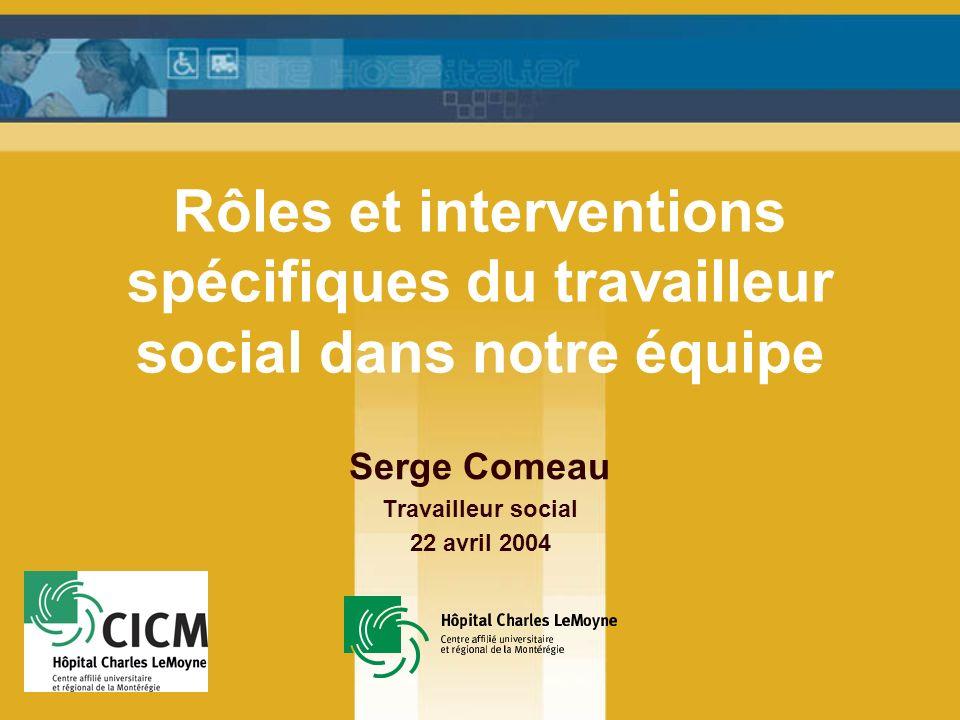 Rôles et interventions spécifiques du travailleur social dans notre équipe Serge Comeau Travailleur social 22 avril 2004