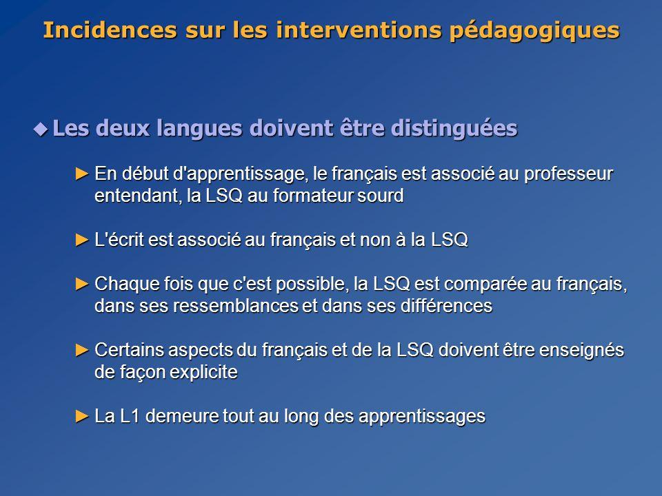 u Les deux langues doivent être distinguées En début d apprentissage, le français est associé au professeur entendant, la LSQ au formateur sourdEn début d apprentissage, le français est associé au professeur entendant, la LSQ au formateur sourd L écrit est associé au français et non à la LSQL écrit est associé au français et non à la LSQ Chaque fois que c est possible, la LSQ est comparée au français, dans ses ressemblances et dans ses différencesChaque fois que c est possible, la LSQ est comparée au français, dans ses ressemblances et dans ses différences Certains aspects du français et de la LSQ doivent être enseignés de façon expliciteCertains aspects du français et de la LSQ doivent être enseignés de façon explicite La L1 demeure tout au long des apprentissagesLa L1 demeure tout au long des apprentissages Incidences sur les interventions pédagogiques