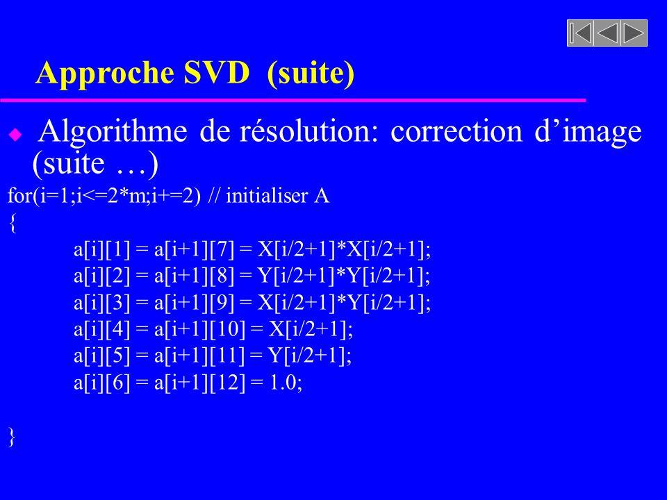 Approche SVD (suite) u Algorithme de résolution: correction dimage (suite …) for(i=1;i<=2*m;i+=2) // initialiser A { a[i][1] = a[i+1][7] = X[i/2+1]*X[