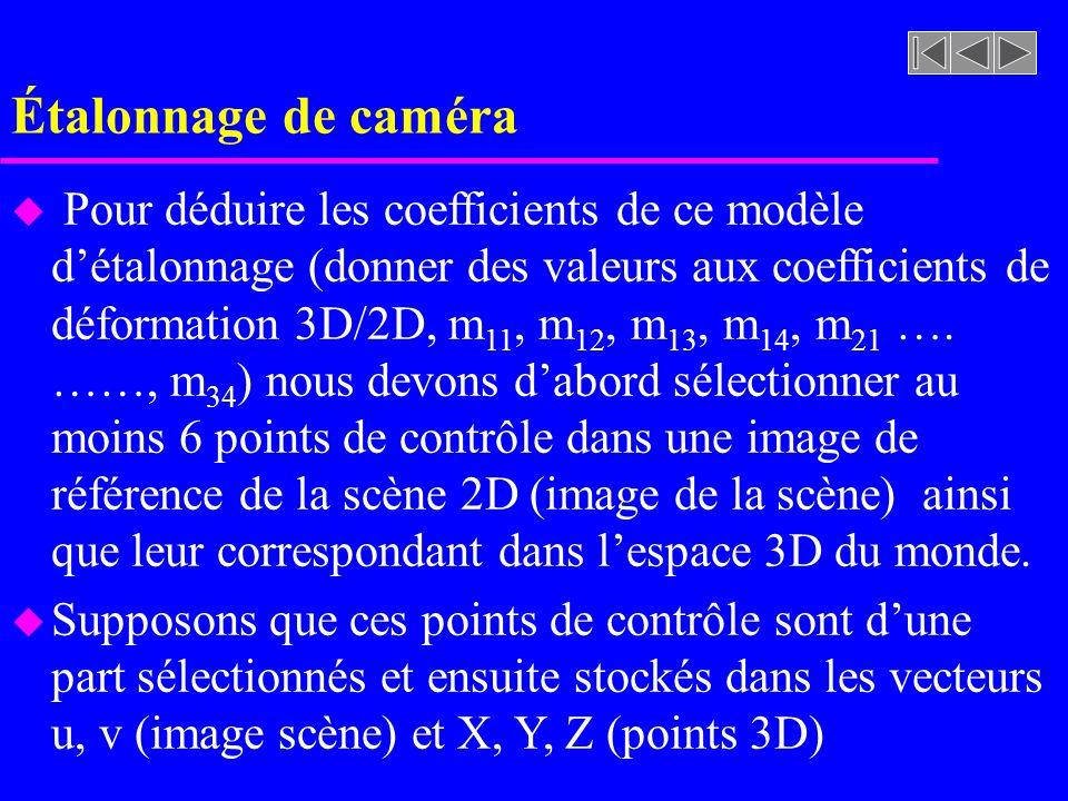 Étalonnage de caméra u Pour déduire les coefficients de ce modèle détalonnage (donner des valeurs aux coefficients de déformation 3D/2D, m 11, m 12, m