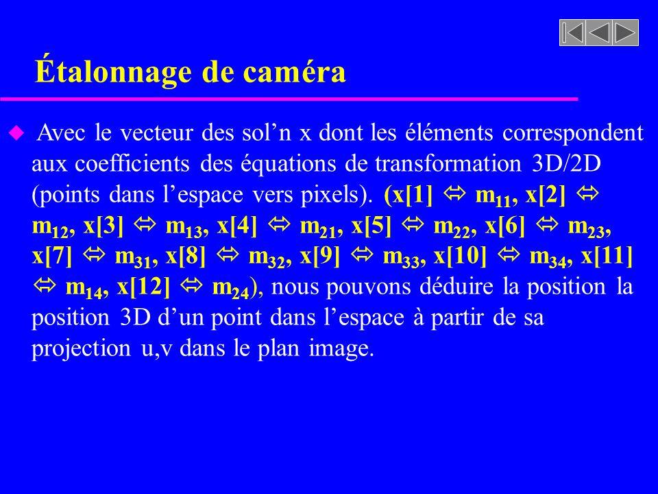 Étalonnage de caméra u Avec le vecteur des soln x dont les éléments correspondent aux coefficients des équations de transformation 3D/2D (points dans