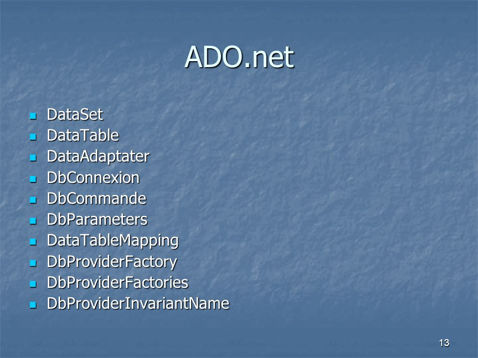 13 ADO.net DataSet DataSet DataTable DataTable DataAdaptater DataAdaptater DbConnexion DbConnexion DbCommande DbCommande DbParameters DbParameters Dat