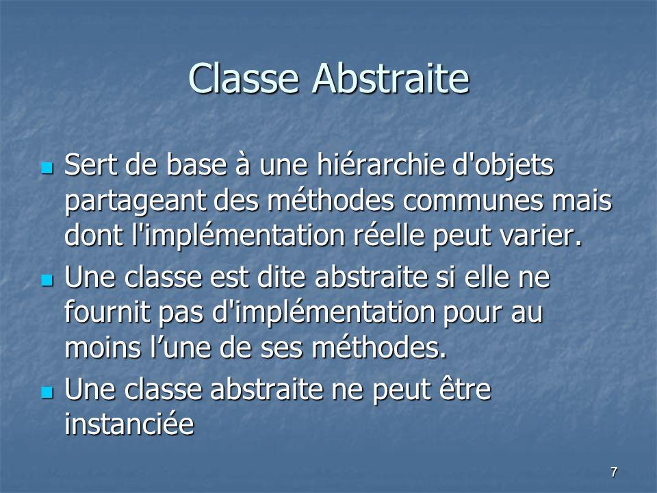7 Classe Abstraite Sert de base à une hiérarchie d objets partageant des méthodes communes mais dont l implémentation réelle peut varier.
