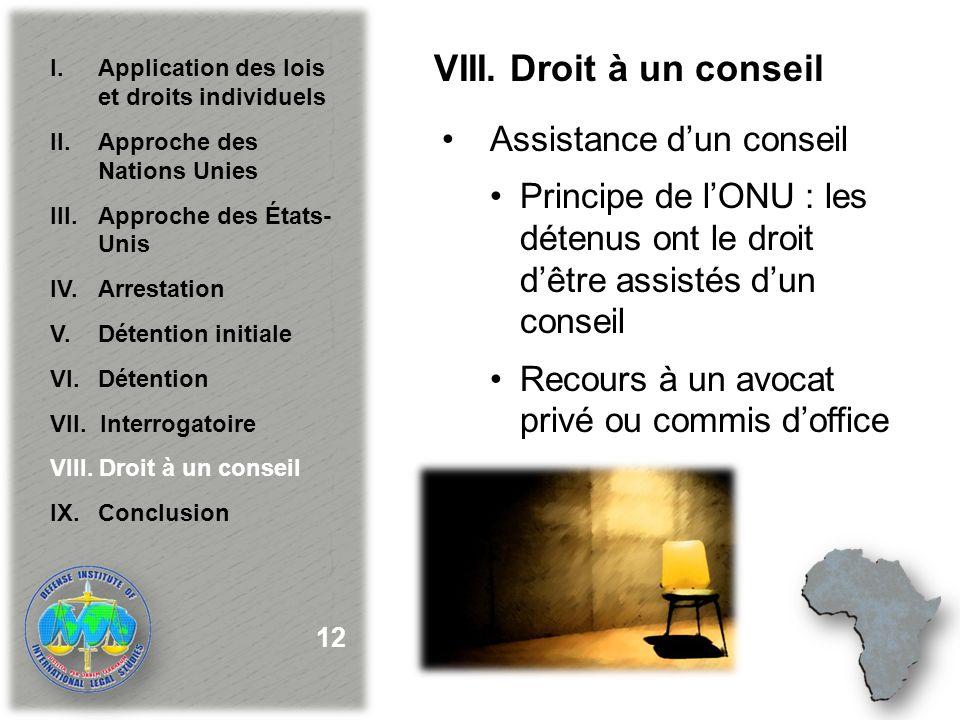 VIII. Droit à un conseil Assistance dun conseil Principe de lONU : les détenus ont le droit dêtre assistés dun conseil Recours à un avocat privé ou co