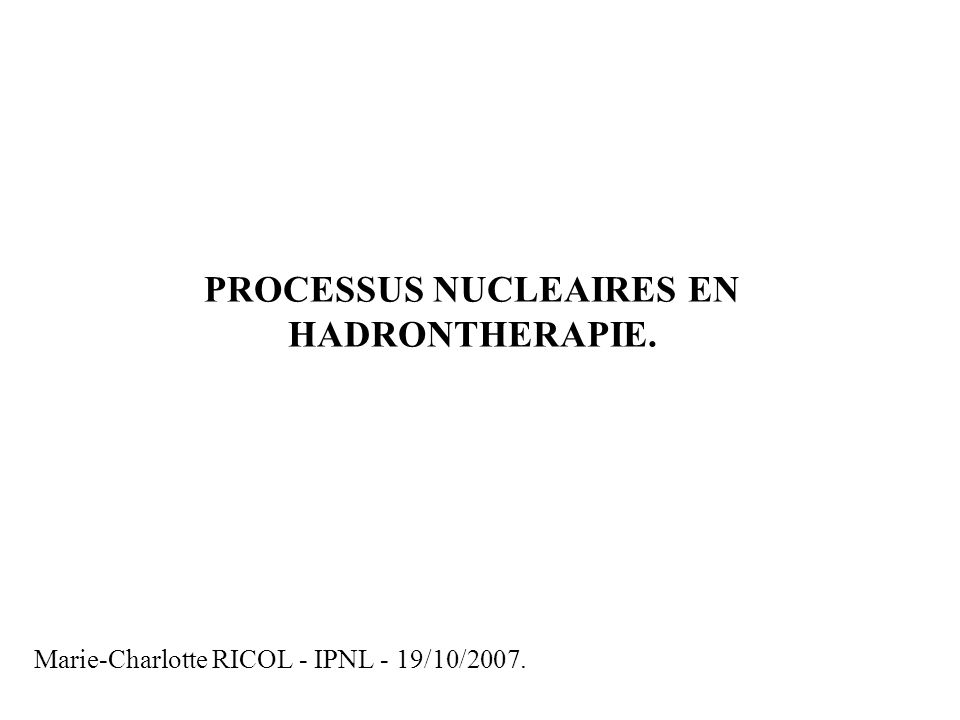 Marie-Charlotte RICOL - IPNL - 19/10/2007. PROCESSUS NUCLEAIRES EN HADRONTHERAPIE.
