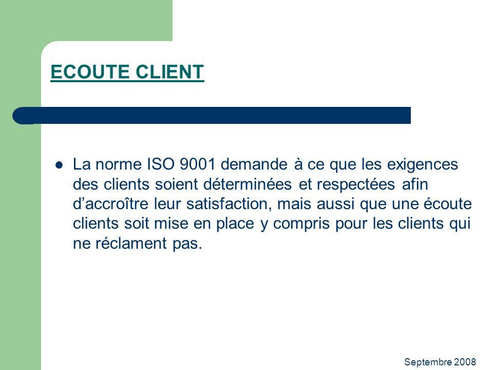 Septembre 2008 ECOUTE CLIENT La norme ISO 9001 demande à ce que les exigences des clients soient déterminées et respectées afin daccroître leur satisf