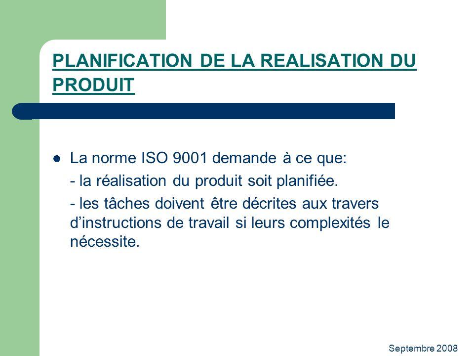 Septembre 2008 PLANIFICATION DE LA REALISATION DU PRODUIT La norme ISO 9001 demande à ce que: - la réalisation du produit soit planifiée. - les tâches