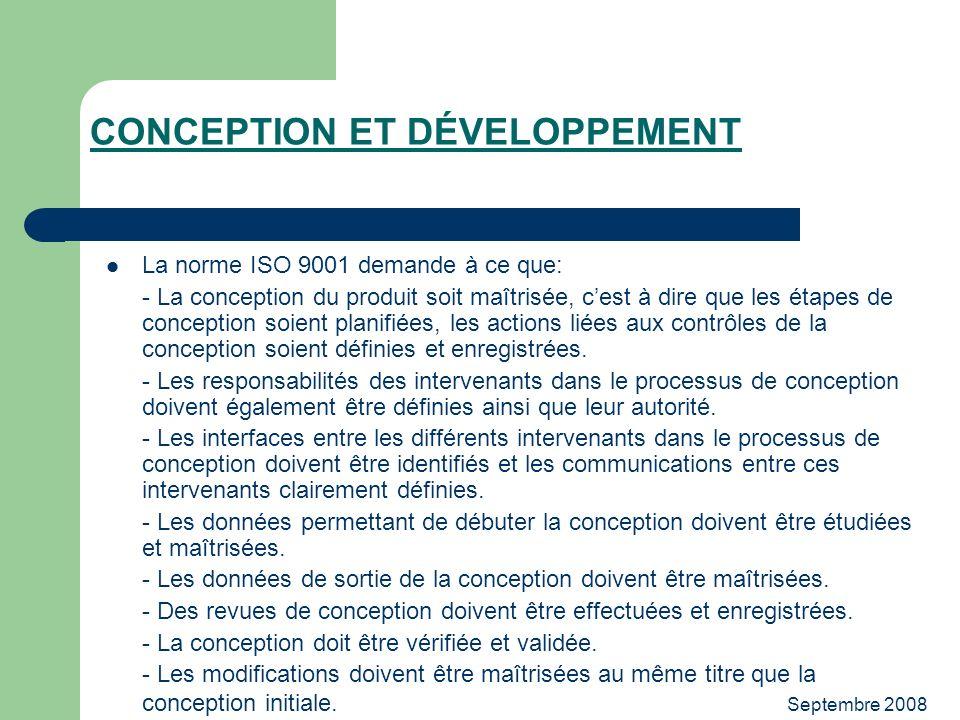 Septembre 2008 CONCEPTION ET DÉVELOPPEMENT La norme ISO 9001 demande à ce que: - La conception du produit soit maîtrisée, cest à dire que les étapes d