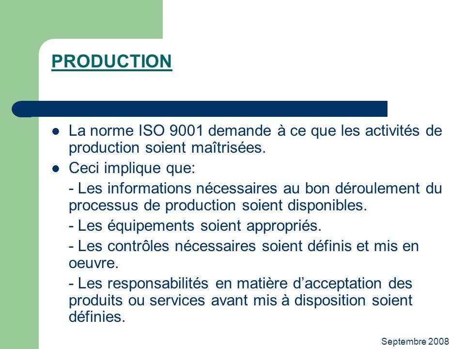 Septembre 2008 PRODUCTION La norme ISO 9001 demande à ce que les activités de production soient maîtrisées. Ceci implique que: - Les informations néce