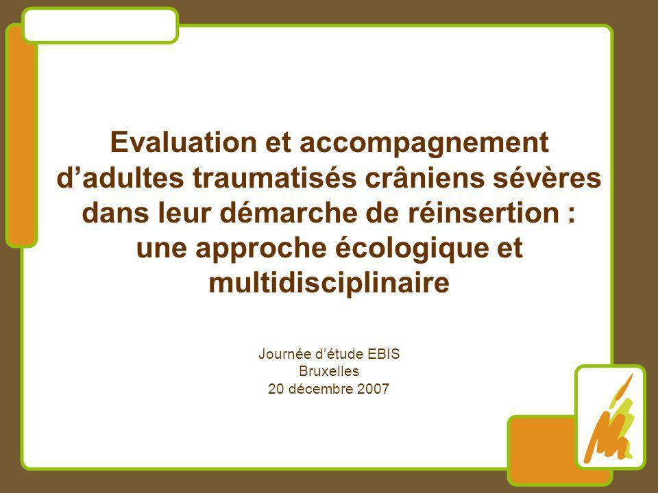 Evaluation et accompagnement dadultes traumatisés crâniens sévères dans leur démarche de réinsertion : une approche écologique et multidisciplinaire Journée détude EBIS Bruxelles 20 décembre 2007