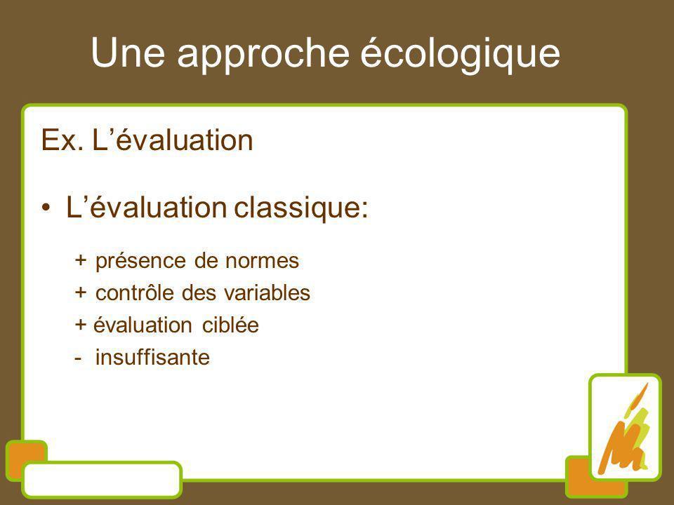 Une approche écologique Ex. Lévaluation Lévaluation classique: +présence de normes +contrôle des variables + évaluation ciblée -insuffisante