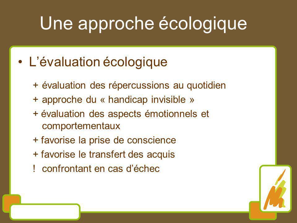 Une approche écologique Lévaluation écologique +évaluation des répercussions au quotidien +approche du « handicap invisible » + évaluation des aspects