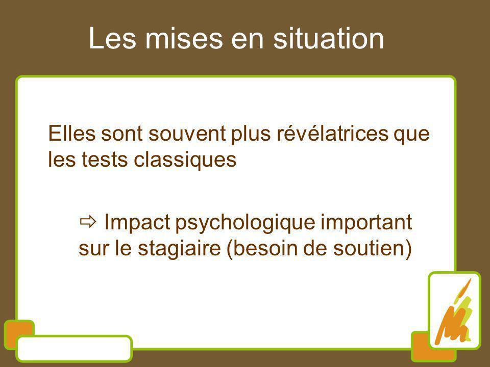 Les mises en situation Elles sont souvent plus révélatrices que les tests classiques Impact psychologique important sur le stagiaire (besoin de soutie