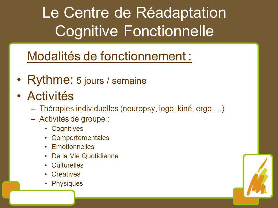 Le Centre de Réadaptation Cognitive Fonctionnelle Modalités de fonctionnement : Rythme: 5 jours / semaine Activités –Thérapies individuelles (neuropsy