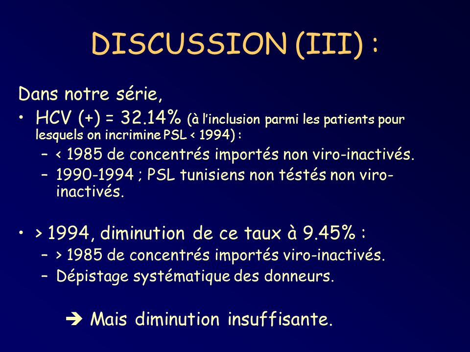 DISCUSSION (III) : Dans notre série, HCV (+) = 32.14% (à linclusion parmi les patients pour lesquels on incrimine PSL < 1994) : –< 1985 de concentrés