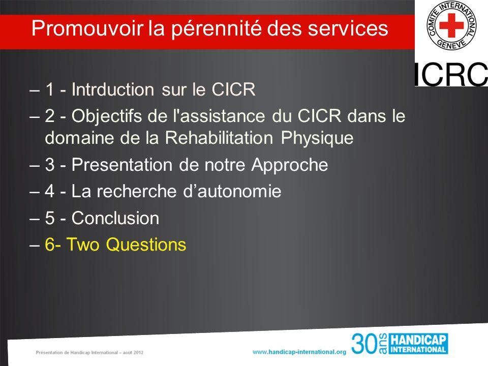 Promouvoir la pérennité des services –1 - Intrduction sur le CICR –2 - Objectifs de l'assistance du CICR dans le domaine de la Rehabilitation Physique