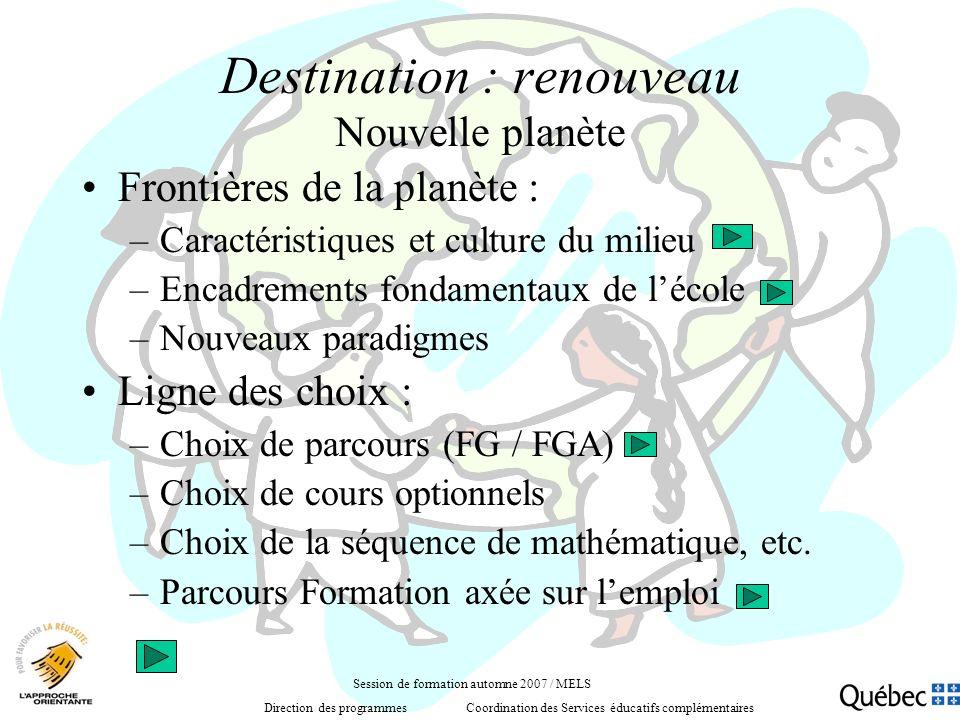 Destination : renouveau Nouvelle planète Frontières de la planète : –Caractéristiques et culture du milieu –Encadrements fondamentaux de lécole –Nouveaux paradigmes Ligne des choix : –Choix de parcours (FG / FGA) –Choix de cours optionnels –Choix de la séquence de mathématique, etc.