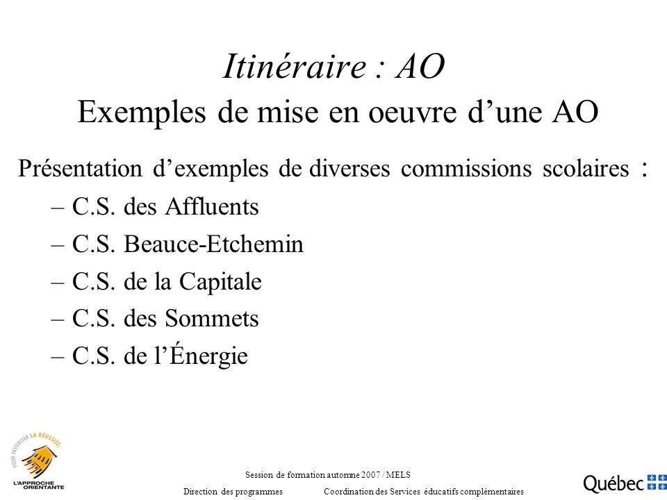 Itinéraire : AO Exemples de mise en oeuvre dune AO Présentation dexemples de diverses commissions scolaires : –C.S. des Affluents –C.S. Beauce-Etchemi