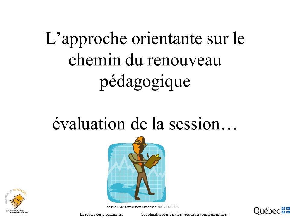 Lapproche orientante sur le chemin du renouveau pédagogique évaluation de la session… Session de formation automne 2007 / MELS Direction des programmes Coordination des Services éducatifs complémentaires