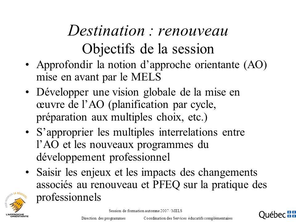 Destination : renouveau Objectifs de la session Approfondir la notion dapproche orientante (AO) mise en avant par le MELS Développer une vision global