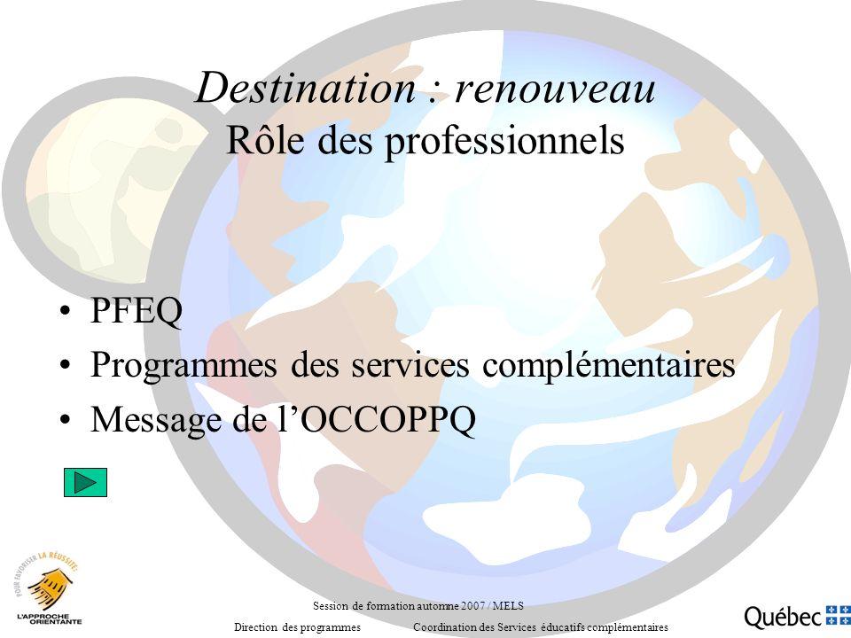 Destination : renouveau Rôle des professionnels PFEQ Programmes des services complémentaires Message de lOCCOPPQ Session de formation automne 2007 / MELS Direction des programmes Coordination des Services éducatifs complémentaires
