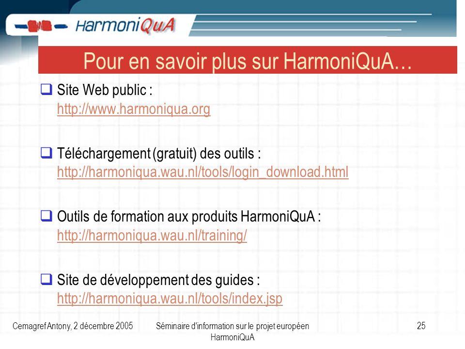 Cemagref Antony, 2 décembre 2005Séminaire d information sur le projet européen HarmoniQuA 25 Pour en savoir plus sur HarmoniQuA… Site Web public : http://www.harmoniqua.org http://www.harmoniqua.org Téléchargement (gratuit) des outils : http://harmoniqua.wau.nl/tools/login_download.html http://harmoniqua.wau.nl/tools/login_download.html Outils de formation aux produits HarmoniQuA : http://harmoniqua.wau.nl/training/ http://harmoniqua.wau.nl/training/ Site de développement des guides : http://harmoniqua.wau.nl/tools/index.jsp http://harmoniqua.wau.nl/tools/index.jsp