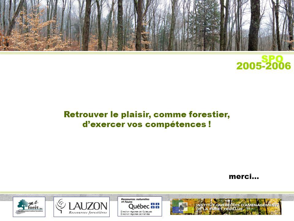 Direction régionale de lOutaouais Direction régionale de Montréal 2005-2006 SPO Retrouver le plaisir, comme forestier, dexercer vos compétences .