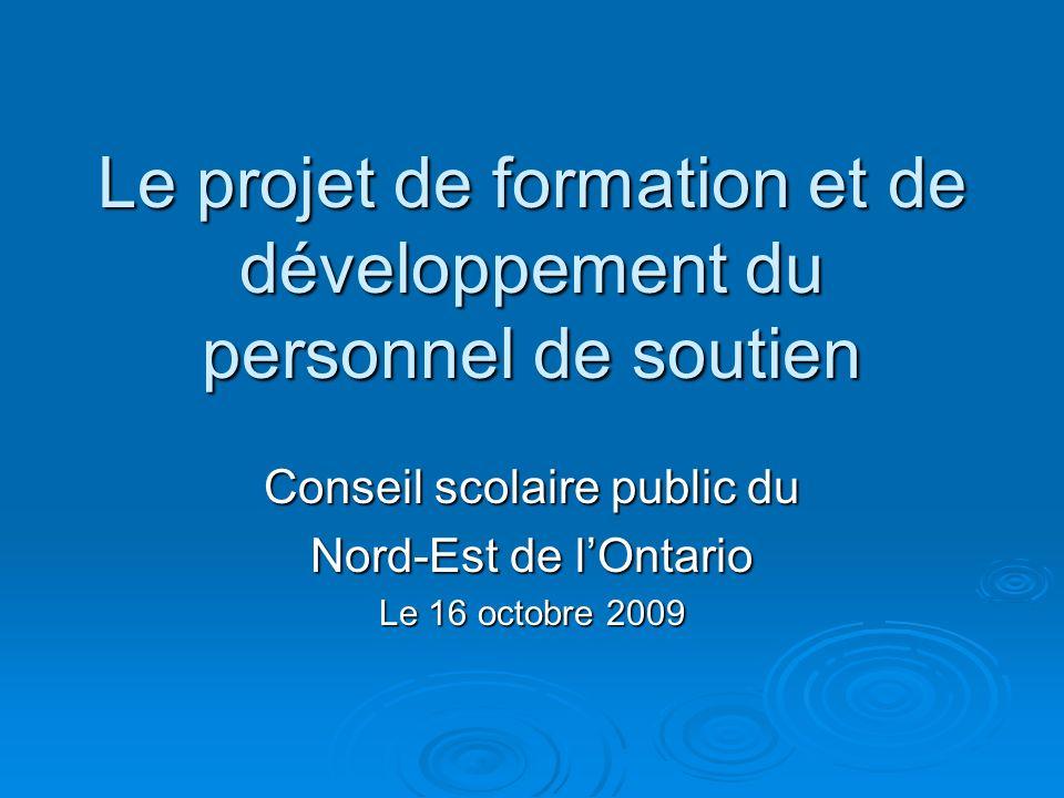 Le projet de formation et de développement du personnel de soutien Conseil scolaire public du Nord-Est de lOntario Le 16 octobre 2009