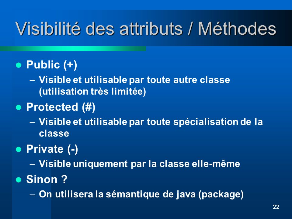 22 Visibilité des attributs / Méthodes Public (+) –Visible et utilisable par toute autre classe (utilisation très limitée) Protected (#) –Visible et u