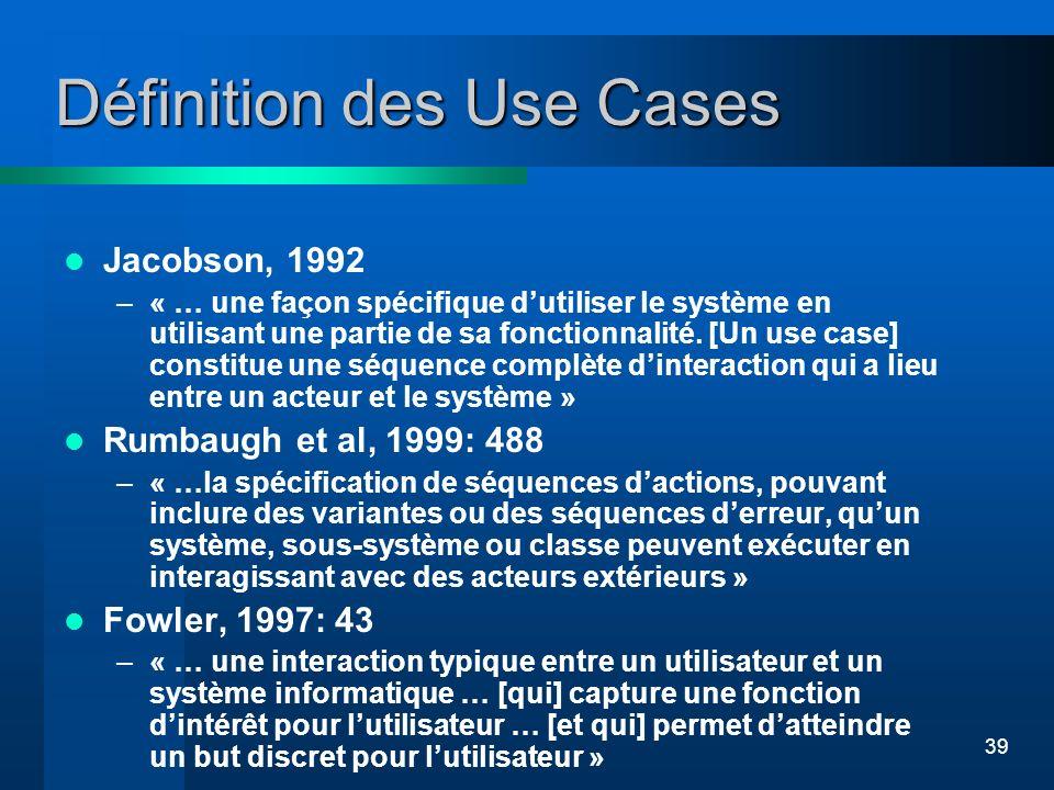 39 Définition des Use Cases Jacobson, 1992 –« … une façon spécifique dutiliser le système en utilisant une partie de sa fonctionnalité. [Un use case]