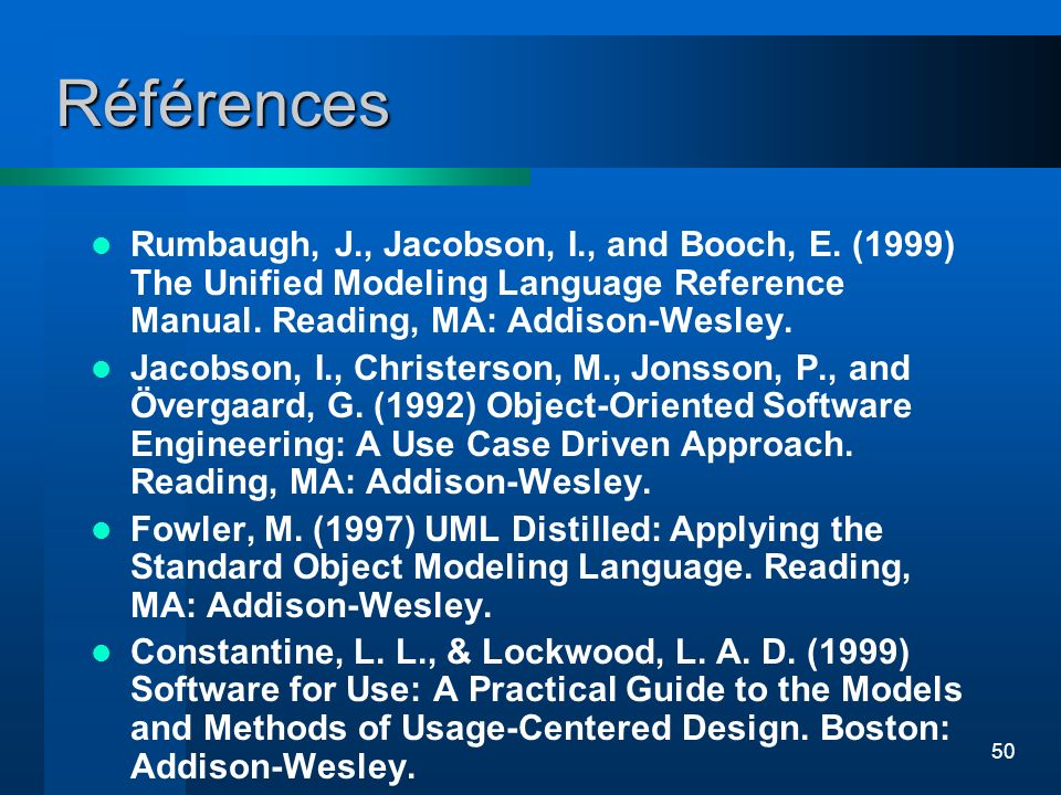 50 Références Rumbaugh, J., Jacobson, I., and Booch, E. (1999) The Unified Modeling Language Reference Manual. Reading, MA: Addison-Wesley. Jacobson,