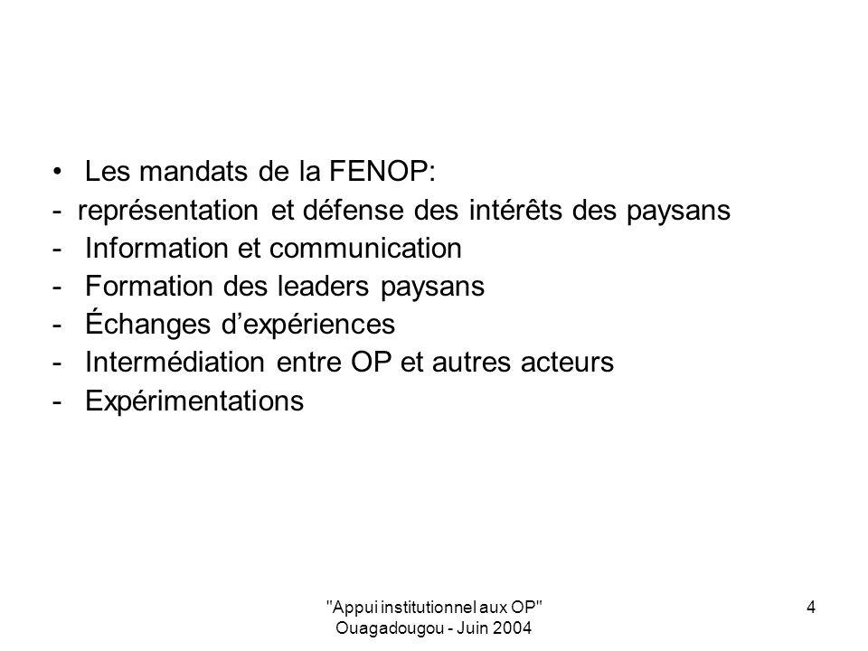 Appui institutionnel aux OP Ouagadougou - Juin 2004 4 Les mandats de la FENOP: - représentation et défense des intérêts des paysans -Information et communication -Formation des leaders paysans -Échanges dexpériences -Intermédiation entre OP et autres acteurs -Expérimentations