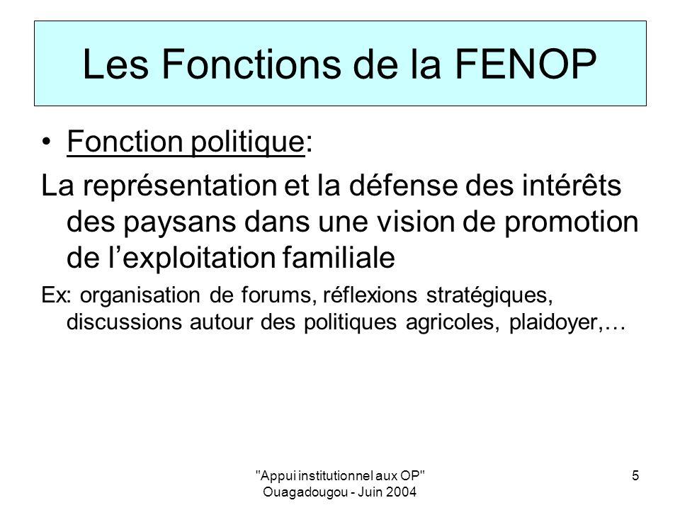 Appui institutionnel aux OP Ouagadougou - Juin 2004 5 Les Fonctions de la FENOP Fonction politique: La représentation et la défense des intérêts des paysans dans une vision de promotion de lexploitation familiale Ex: organisation de forums, réflexions stratégiques, discussions autour des politiques agricoles, plaidoyer,…
